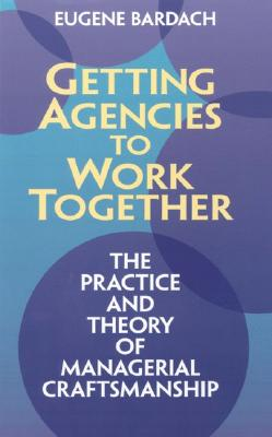 Getting Agencies to Work Together By Bardach, Eugene